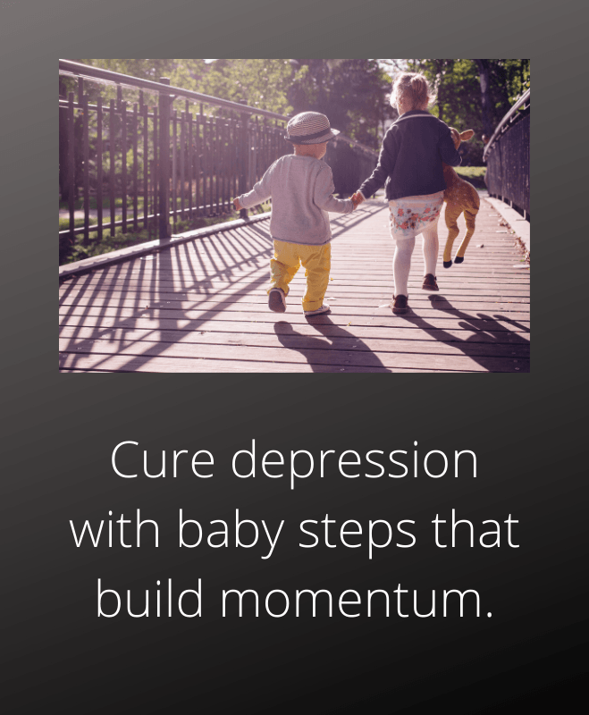 How to cure depression take baby steps to develop momentum