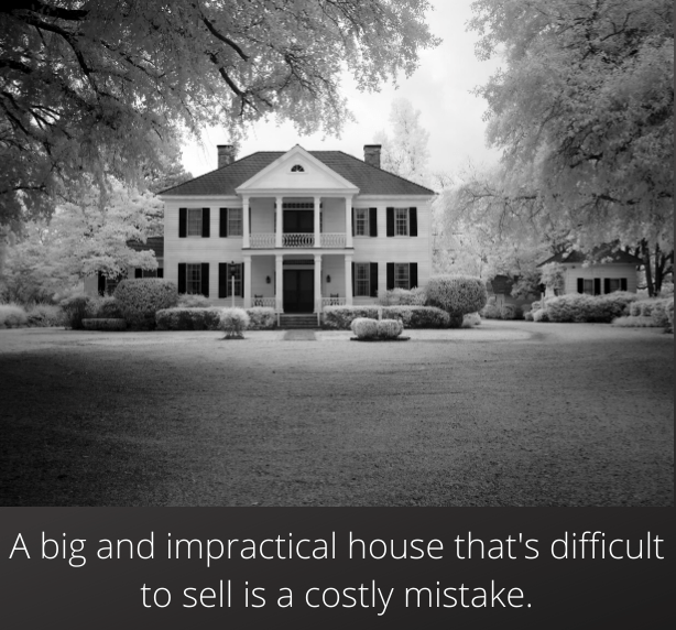 A big and impractical house that's difficult to sell is a costly mistake