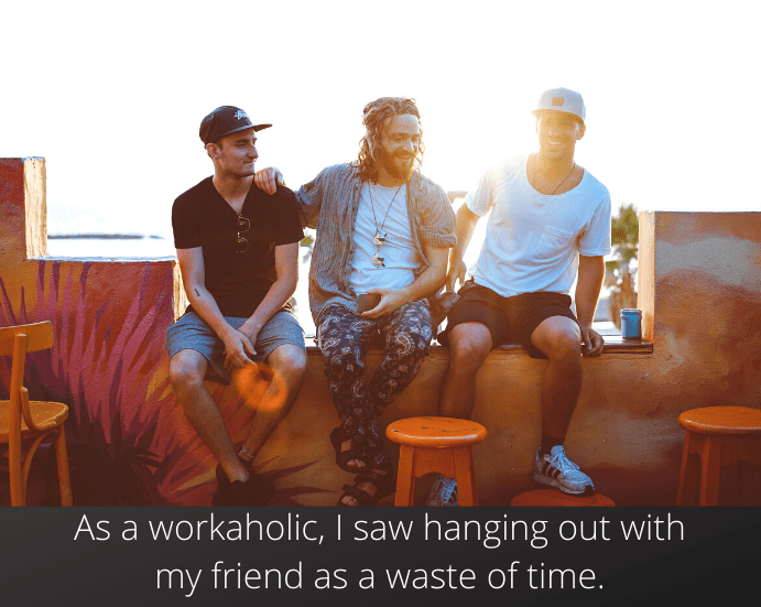 As a workaholic, I saw hanging out with my friend as a waste of time