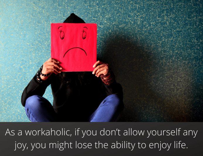As a workaholic, if you don't allow yourself any joy, you might lose the ability to enjoy life altogether