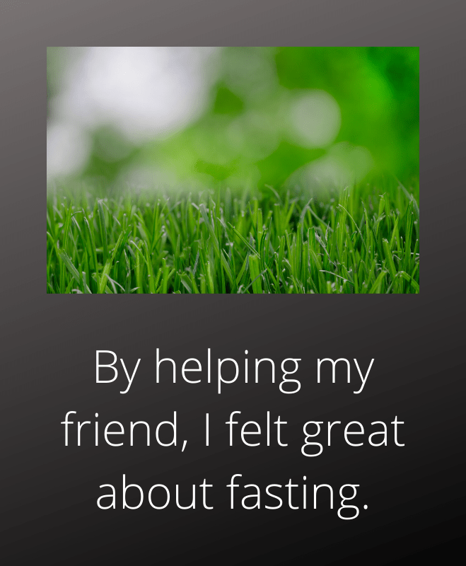 By helping a friend I felt great about fasting