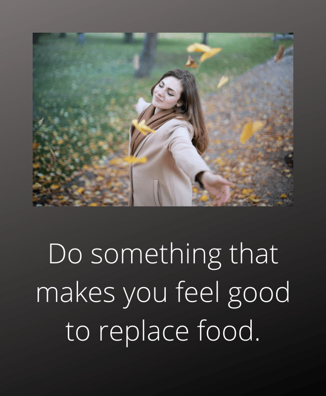 Do something that makes you feel good to replace food