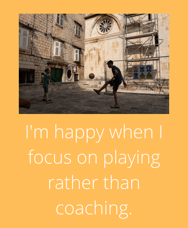 Happy when focus is on playing rather than coaching