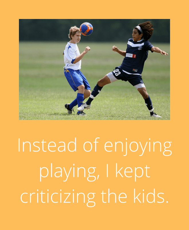 Instead of being happy playing I kept criticizing the kids