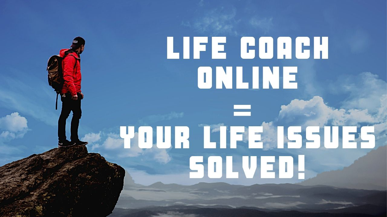 LIFE COACH ONLINE = your LIFE ISSUES SOLVED!
