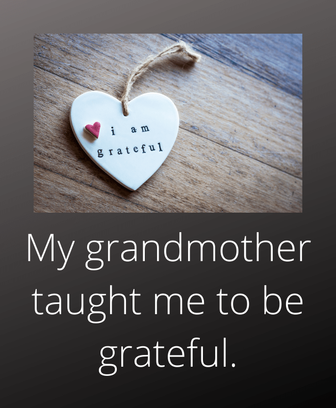 My grandmother taught me to be grateful