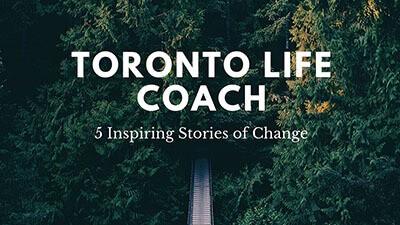 Toronto life coach 5 Inspiring Stories of Change