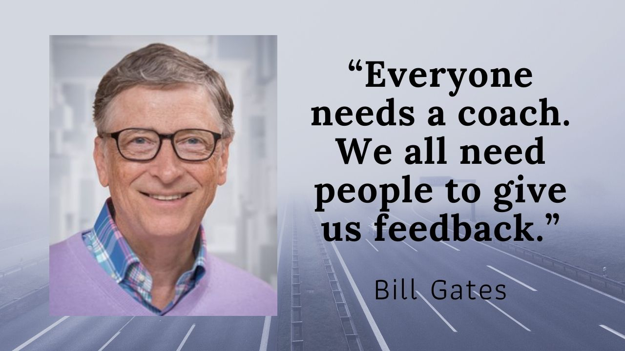 Bill Gates Everyone needs a coach We all need people to give us feedback