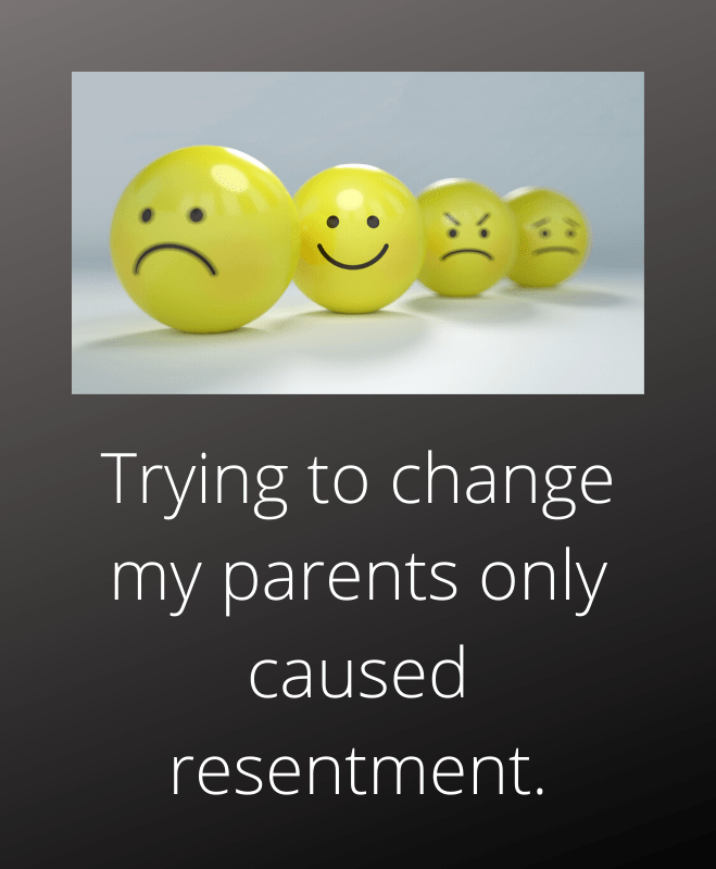 trying to change my parents caused resentment