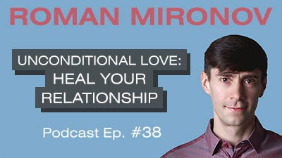 Unconditional Love: Heal Your Relationship - Relationship Coach Toronto Roman Mironov - Be Version 2.0 of Yourself Relationship Advice Podcast - Ep. 38 (4103)