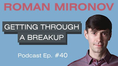Getting Through a Breakup - Relationship Coach Toronto Roman Mironov - Be Version 2.0 of Yourself Relationship Advice Podcast - Ep. 40 (4545)
